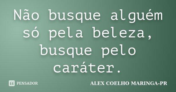 Não busque alguém só pela beleza, busque pelo caráter.... Frase de (Alex Coelho) - Maringa-Pr.