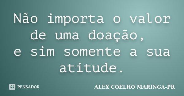 Frases Sobre Arrogância E Prepotência: Não Importa O Valor De Uma Doação, E... (Alex Coelho