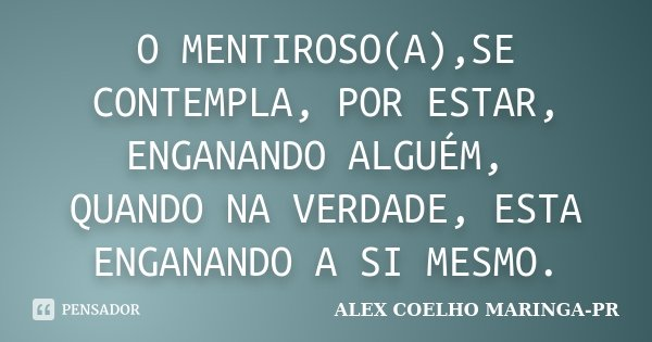 O MENTIROSO(A),SE CONTEMPLA, POR ESTAR, ENGANANDO ALGUÉM, QUANDO NA VERDADE, ESTA ENGANANDO A SI MESMO.... Frase de (Alex Coelho) - Maringa-Pr.
