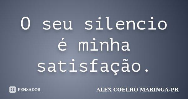 O seu silencio é minha satisfação.... Frase de (Alex Coelho) - Maringa-Pr.