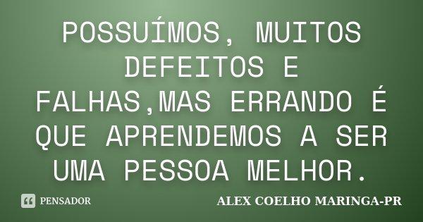POSSUÍMOS, MUITOS DEFEITOS E FALHAS,MAS ERRANDO É QUE APRENDEMOS A SER UMA PESSOA MELHOR.... Frase de (Alex Coelho) - Maringa-Pr.