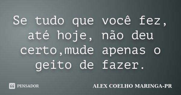 Se tudo que você fez, até hoje, não deu certo,mude apenas o geito de fazer.... Frase de (Alex Coelho) - Maringa-Pr.