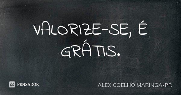 VALORIZE-SE, É GRÁTIS.... Frase de (Alex Coelho) - Maringa-Pr.