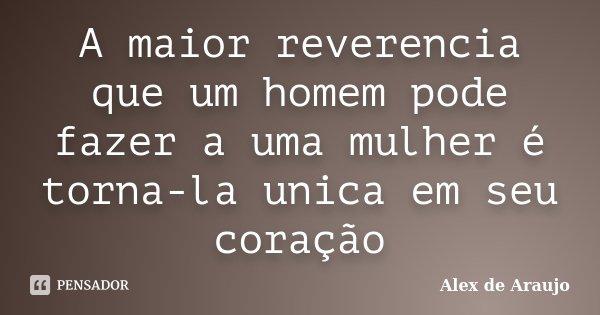 A maior reverencia que um homem pode fazer a uma mulher é torna-la unica em seu coração... Frase de Alex de Araujo.