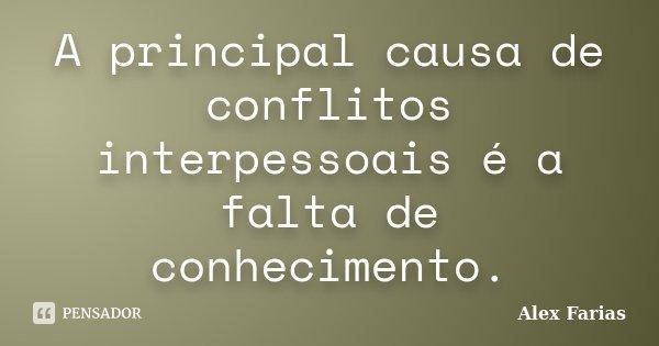 A principal causa de conflitos interpessoais é a falta de conhecimento.... Frase de Alex Farias.
