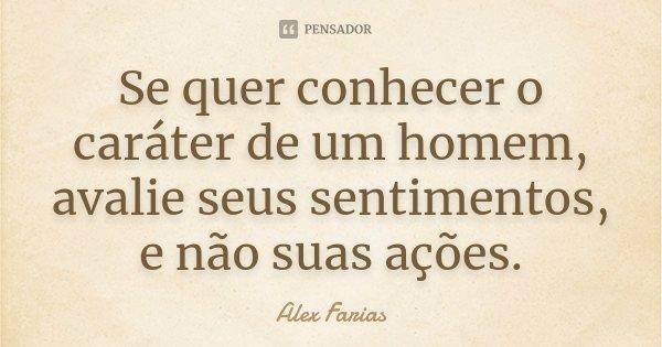 Se quer conhecer o caráter de um homem, avalie seus sentimentos, e não suas ações.... Frase de Alex Farias.