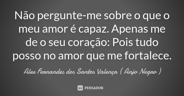 Não pergunte-me sobre o que o meu amor é capaz. Apenas me de o seu coração: Pois tudo posso no amor que me fortalece.... Frase de Alex Fernandes dos Santos Valença ( Anjo Negro ).