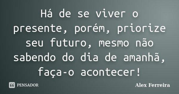 Há de se viver o presente, porém, priorize seu futuro, mesmo não sabendo do dia de amanhã, faça-o acontecer!... Frase de Alex Ferreira.