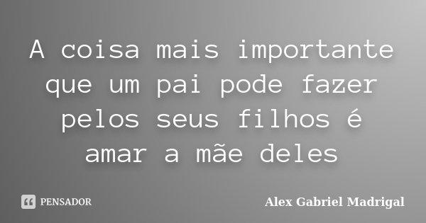 A coisa mais importante que um pai pode fazer pelos seus filhos é amar a mãe deles... Frase de Alex Gabriel Madrigal.