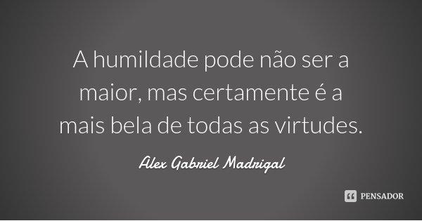 A humildade pode não ser a maior, mas certamente é a mais bela de todas as virtudes.... Frase de Alex Gabriel Madrigal.