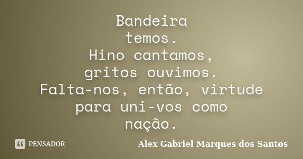 Bandeira temos. Hino cantamos, gritos ouvimos. Falta-nos, então, virtude para uni-vos como nação.... Frase de Alex Gabriel Marques dos Santos.