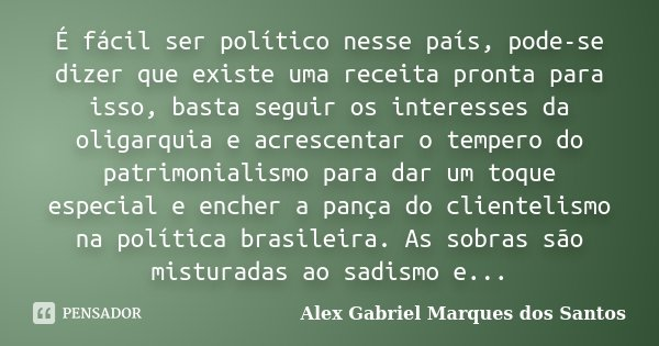 É fácil ser político nesse país, pode-se dizer que existe uma receita pronta para isso, basta seguir os interesses da oligarquia e acrescentar o tempero do patr... Frase de Alex Gabriel Marques dos Santos.