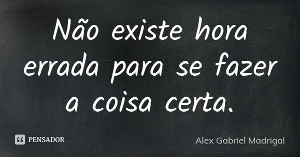 Não existe hora errada para se fazer a coisa certa.... Frase de Alex Gabriel Madrigal.