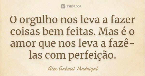 O orgulho nos leva a fazer coisas bem feitas. Mas é o amor que nos leva a fazê-las com perfeição.... Frase de Alex Gabriel Madrigal.