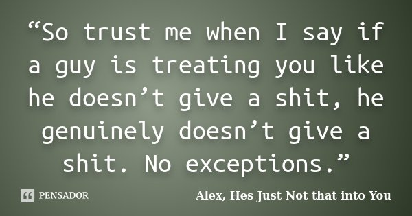 So Trust Me When I Say If A Guy Is Alex Hes Just Not That Into