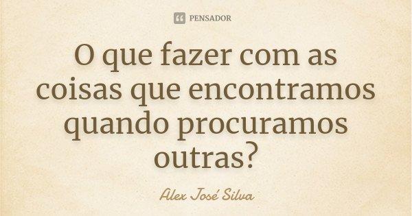 O que fazer com as coisas que encontramos quando procuramos outras?... Frase de Alex José Silva.