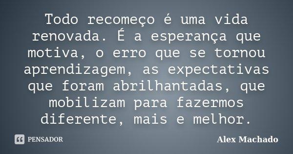 Todo recomeço é uma vida renovada. É a esperança que motiva, o erro que se tornou aprendizagem, as expectativas que foram abrilhantadas, que mobilizam para faze... Frase de Alex Machado.