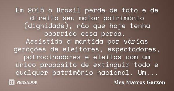 Em 2015 o Brasil perde de fato e de direito seu maior patrimônio (dignidade), não que hoje tenha ocorrido essa perda. Assistida e mantida por várias gerações de... Frase de Alex Marcos Garzon.