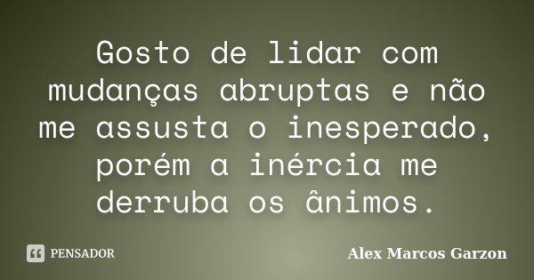 Gosto de lidar com mudanças abruptas e não me assusta o inesperado, porém a inércia me derruba os ânimos.... Frase de Alex Marcos Garzon.