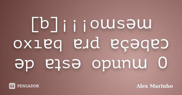 [b]¡¡¡oɯsǝɯ oxıɐq ɐɹd ɐçǝqɐɔ ǝp ɐʇsǝ opunɯ O... Frase de Alex Marinho.