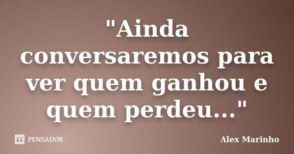 """""""Ainda conversaremos para ver quem ganhou e quem perdeu...""""... Frase de Alex Marinho."""