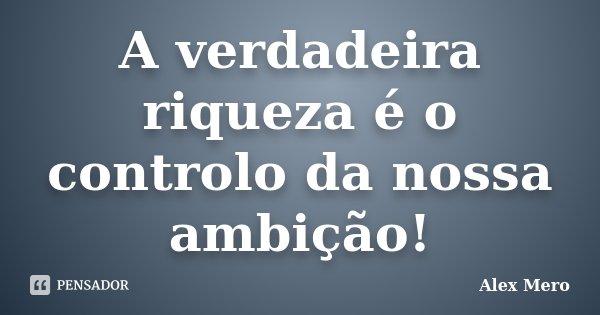 A verdadeira riqueza é o controlo da nossa ambição!... Frase de Alex Mero.