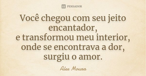 Você chegou com seu jeito encantador, e transformou meu interior, onde se encontrava a dor, surgiu o amor.... Frase de Alex Moura.