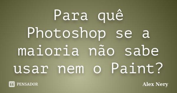 Para quê Photoshop se a maioria não sabe usar nem o Paint?... Frase de Alex Nery.