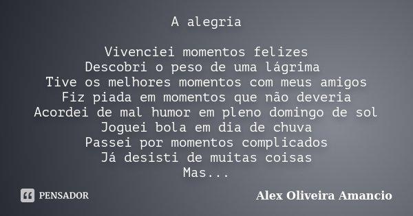 A alegria Vivenciei momentos felizes Descobri o peso de uma lágrima Tive os melhores momentos com meus amigos Fiz piada em momentos que não deveria Acordei de m... Frase de Alex Oliveira Amancio.
