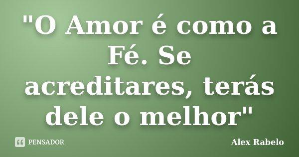 """""""O Amor é como a Fé. Se acreditares, terás dele o melhor""""... Frase de Alex Rabelo."""