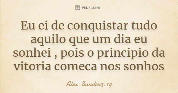Eu ei de conquistar tudo aquilo que um dia eu sonhei , pois o principio da vitoria comeca nos sonhos... Frase de Alex-Sander3.14.