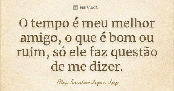 O tempo é meu melhor amigo, o que é bom ou ruim, só ele faz questão de me dizer.... Frase de Alex Sandro Lopes Luz.