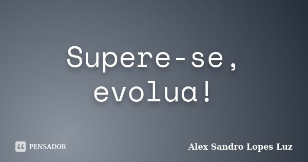 Supere-se, evolua!... Frase de Alex Sandro Lopes Luz.