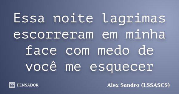 Essa noite lagrimas escorreram em minha face com medo de você me esquecer... Frase de Alex Sandro (LSSASCS).