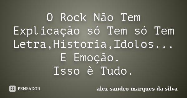 O Rock Não Tem Explicação só Tem só Tem Letra,Historia,Idolos... E Emoção. Isso è Tudo.... Frase de Alex Sandro Marques da Silva.