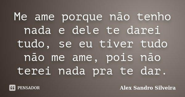 Me ame porque não tenho nada e dele te darei tudo, se eu tiver tudo não me ame, pois não terei nada pra te dar.... Frase de Alex Sandro Silveira.