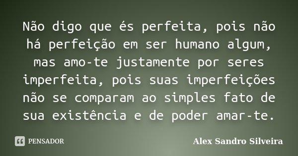 Não digo que és perfeita, pois não há perfeição em ser humano algum, mas amo-te justamente por seres imperfeita, pois suas imperfeições não se comparam ao simpl... Frase de Alex Sandro Silveira.