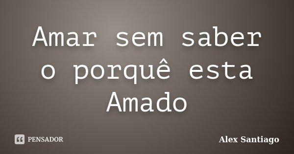 Amar sem saber o porquê esta Amado... Frase de Alex Santiago.