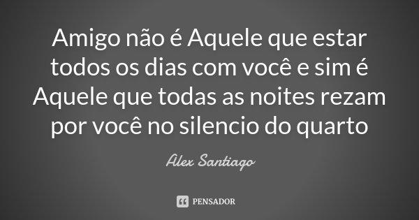 Amigo não é Aquele que estar todos os dias com você e sim é Aquele que todas as noites rezam por você no silencio do quarto... Frase de Alex Santiago.