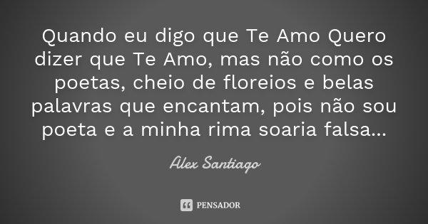 Quando eu digo que Te Amo Quero dizer que Te Amo, mas não como os poetas, cheio de floreios e belas palavras que encantam, pois não sou poeta e a minha rima soa... Frase de Alex Santiago.