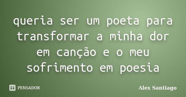 queria ser um poeta para transformar a minha dor em canção e o meu sofrimento em poesia... Frase de Alex Santiago.