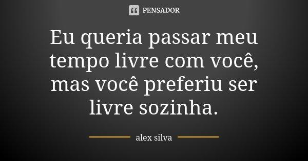 Eu queria passar meu tempo livre com você, mas você preferiu ser livre sozinha.... Frase de Alex Silva.