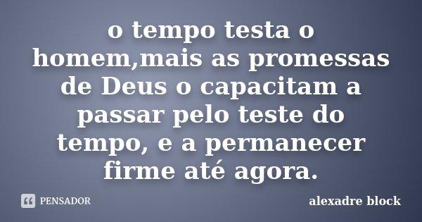 o tempo testa o homem,mais as promessas de Deus o capacitam a passar pelo teste do tempo, e a permanecer firme até agora.... Frase de alexadre block.
