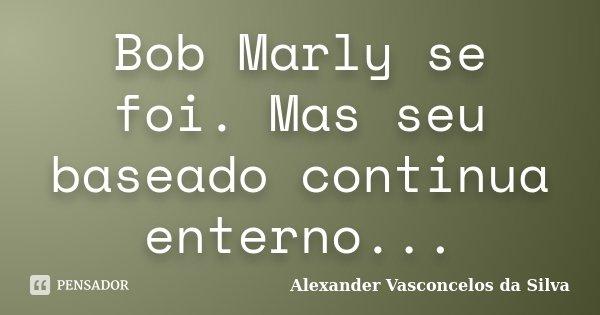 Bob Marly se foi. Mas seu baseado continua enterno...... Frase de Alexander Vasconcelos da Silva.