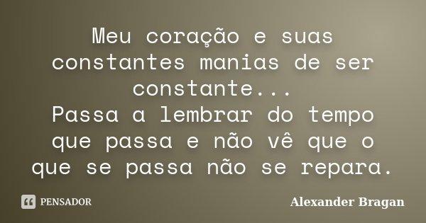 Meu coração e suas constantes manias de ser constante... Passa a lembrar do tempo que passa e não vê que o que se passa não se repara.... Frase de Alexander Bragan.
