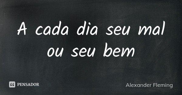 A cada dia seu mal ou seu bem... Frase de Alexander Fleming.