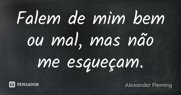 Falem de mim bem ou mal, mas não me esqueçam.... Frase de Alexander Fleming.