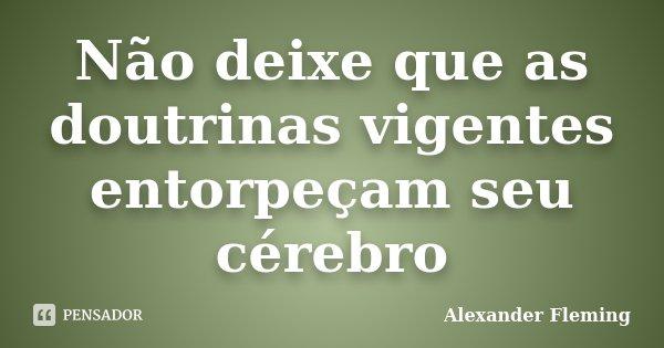 Não deixe que as doutrinas vigentes entorpeçam seu cérebro... Frase de Alexander Fleming.