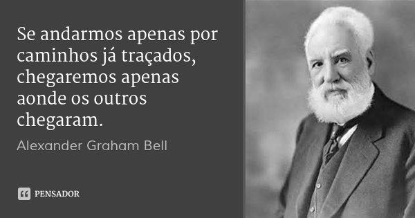 Se andarmos apenas por caminhos já traçados, chegaremos apenas aonde os outros chegaram.... Frase de Alexander Graham Bell.