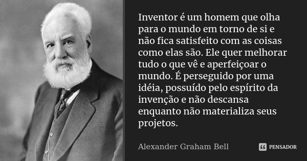 Inventor é um homem que olha para o mundo em torno de si e não fica satisfeito com as coisas como elas são. Ele quer melhorar tudo o que vê e aperfeiçoar o mund... Frase de Alexander Graham Bell.